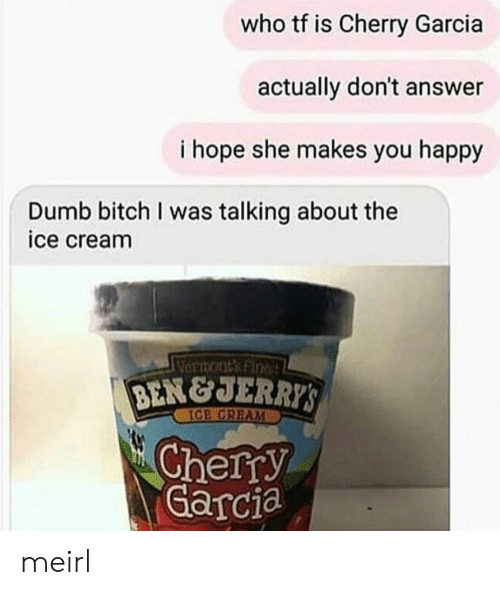 Jerri: who tf is Cherry Garcia  actually don't answer  i hope she makes you happy  Dumb bitch I was talking about the  ice cream  VermontsFin  BEN&JERRI  ICE CREAM  Cherry  Garcia meirl