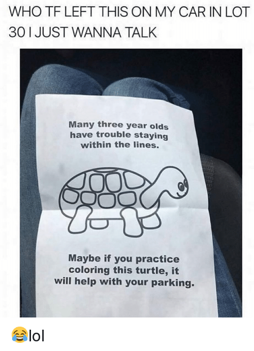 Memes, Help, and Turtle: WHO TF LEFT THIS ON MY CAR IN LOT  30I JUST WANNA TALK  Many three year olds  have trouble staying  within the lines.  Maybe if you practice  coloring this turtle, it  will help with your parking. 😂lol