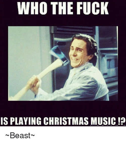 Memes, Music, and Beastly: WHO THE FUCK  IS PLAYING CHRISTMAS MUSIC!? ~Beast~