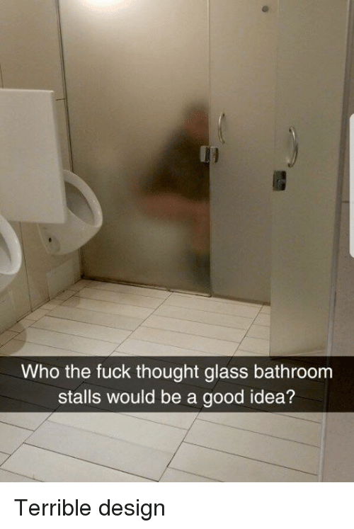 Dank, Fuck, and Good: Who the fuck thought glass bathroom  stalls would be a good idea? Terrible design