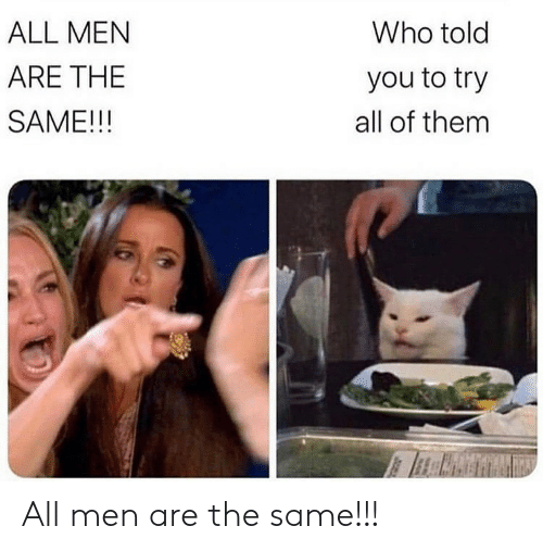Who, Them, and All: Who told  ALL MEN  ARE THE  you to try  SAME!!!  all of them All men are the same!!!