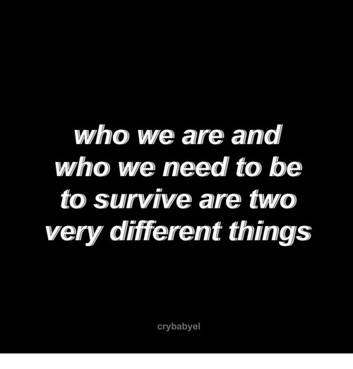 Who, Different, and  Things: who we are and  who we need to be  to survive are two  very different things  crybabyel