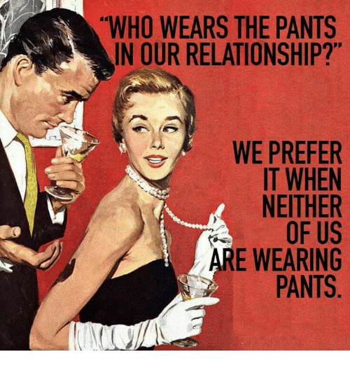 "Pantsing: ""WHO WEARS THE PANTS  IN OUR RELATIONSHIP?""  IT WHEN  NEITHER  OF US  RE WEARING  PANTS"