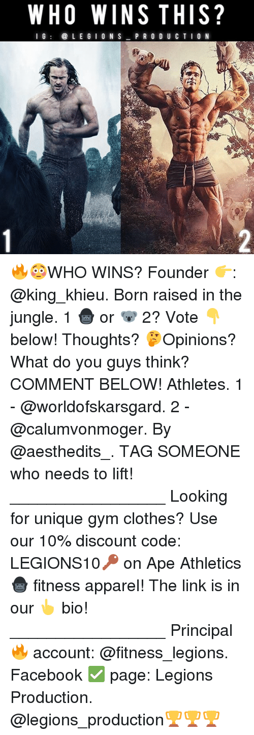 Clothes, Facebook, and Gym: WHO WINS THIS?  I G  LE G  I ON S  PRODUCTION 🔥😳WHO WINS? Founder 👉: @king_khieu. Born raised in the jungle. 1 🦍 or 🐨 2? Vote 👇 below! Thoughts? 🤔Opinions? What do you guys think? COMMENT BELOW! Athletes. 1 - @worldofskarsgard. 2 - @calumvonmoger. By @aesthedits_. TAG SOMEONE who needs to lift! _________________ Looking for unique gym clothes? Use our 10% discount code: LEGIONS10🔑 on Ape Athletics 🦍 fitness apparel! The link is in our 👆 bio! _________________ Principal 🔥 account: @fitness_legions. Facebook ✅ page: Legions Production. @legions_production🏆🏆🏆