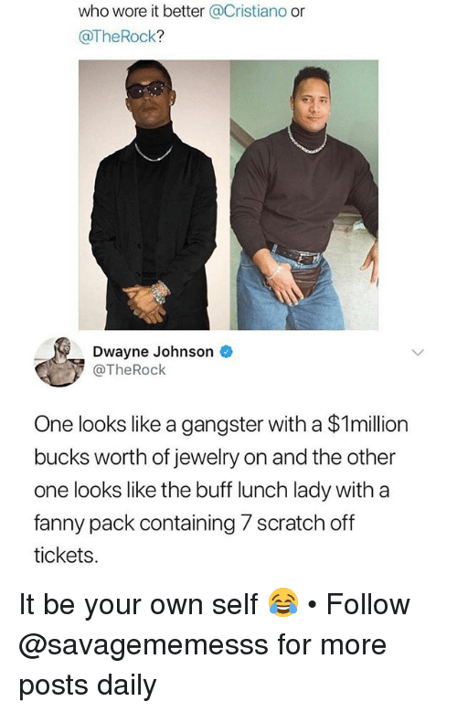 Dwayne Johnson, Memes, and Who Wore It Better: who wore it better Cristiano or  @TheRock?  Dwayne Johnson  @TheRock  One looks like a gangster with a $1million  bucks worth of jewelry on and the other  one looks like the buff lunch lady with a  fanny pack containing 7 scratch off  tickets It be your own self 😂 • Follow @savagememesss for more posts daily