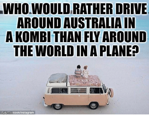 Memes, Australia, and Drive: WHO.WOULD RATHER DRIVE  AROUND AUSTRALIA IN  A KOMBI THAN FLY AROUND  THE WORLD IN A PLANE?  imgi p.com cookinstagram