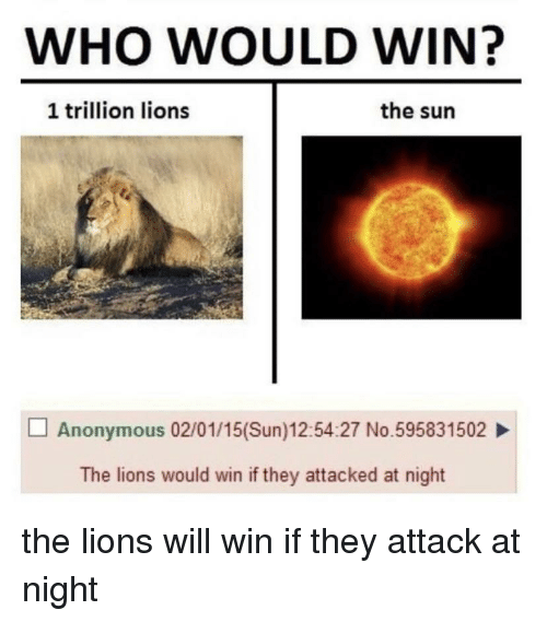 Anonymous, Lions, and Dank Memes: WHO WOULD WIN?  1 trillion lions  the sun  Anonymous 02/01/15(Sun)12:54:27 No.595831502  The lions would win if they attacked at night