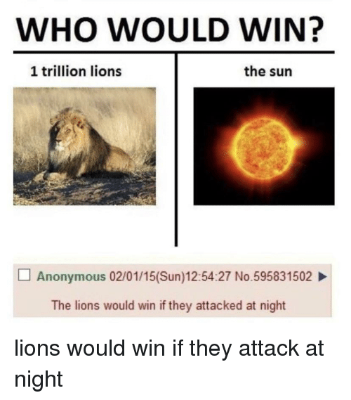 Reddit, Anonymous, and Lions: WHO WOULD WIN?  1 trillion lions  the sun  Anonymous 02/01/15(Sun)12:54:27 No.595831502  The lions would win if they attacked at night