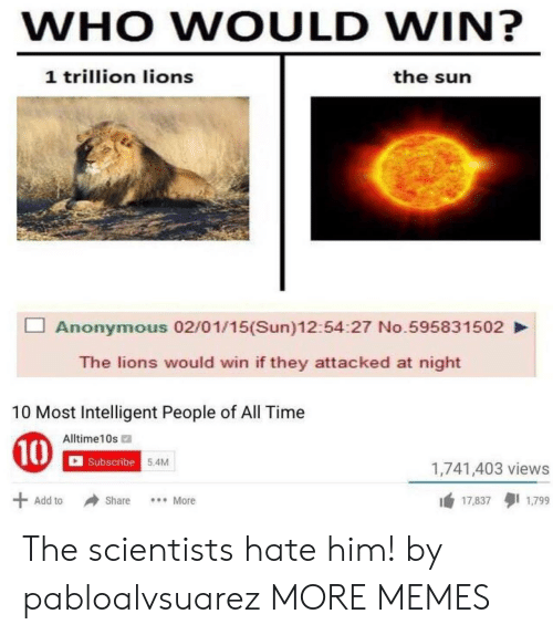 Dank, Memes, and Target: WHO WOULD WIN?  1 trillion lions  the sun  Anonymous 02/01/15(Sun)12:54:27 No.595831502  The lions would win if they attacked at night  10 Most Intelligent People of All Time  Alltime10s  Subscribe  5.4M  1,741,403 views  1 17.8371799  Add to Share More The scientists hate him! by pabloalvsuarez MORE MEMES