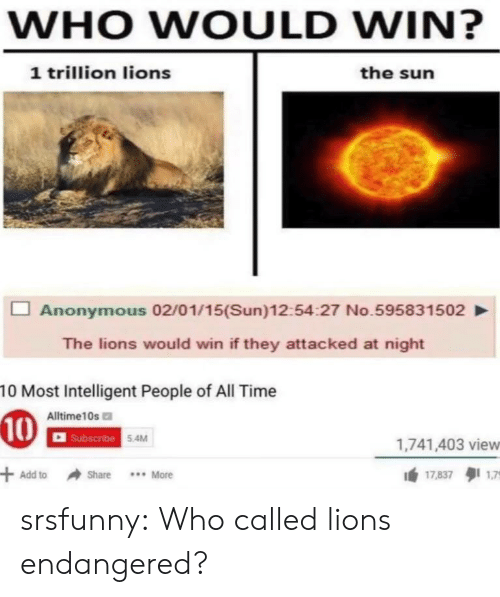 Tumblr, Anonymous, and Blog: WHO WOULD WIN?  1 trillion lions  the sun  Anonymous 02/01/15(Sun)12:54:27 No.595831502  The lions would win if they attacked at night  10 Most Intelligent People of All Time  Alltime10s  scribe  5.4M  1,741,403 view  Add toShare More  17.837タ11,7 srsfunny:  Who called lions endangered?