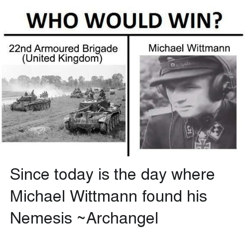 Brigading: WHO WOULD WIN?  22nd Armoured Brigade  Michael Wittmann  (United Kingdom) Since today is the day where Michael Wittmann found his Nemesis ~Archangel