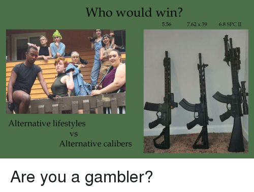 Who, Spc, and 5.56: Who would win?  5.56  7.62 x 39  6.8 SPC II  Alternative lifestyles  VS  Alternative calibers Are you a gambler?