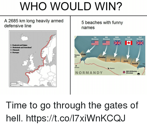 Funny Names: WHO WOULD WIN?  A 2685 km long heavily armed  defensive line  5 beaches with funny  names  4th  Division Division  50th  1st  Division  3rd  Division  3rd  Division  1-Frankreich tnd Belgien  2-Niederlande nd Deutschland  3 -Dinemark  4-Norwegen  bore Utah  Omaha  on  Gold  Juno  Sword  Cabour  Bayeux  rentan  6th Airborne  NORMANDY  Division Time to go through the gates of hell. https://t.co/l7xiWnKCQJ