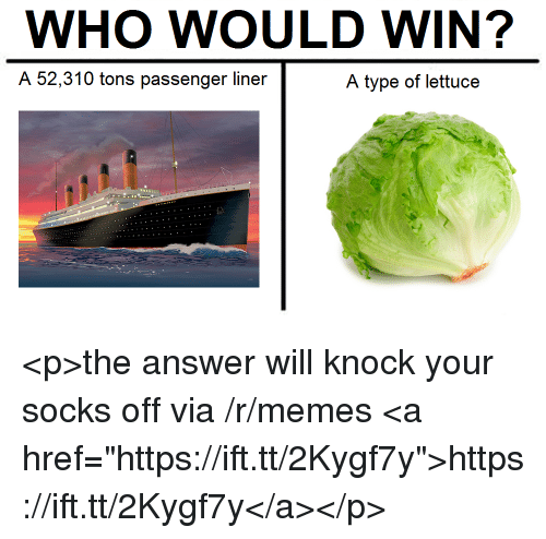 """Memes, Answer, and Passenger: WHO WOULD WIN?  A 52,310 tons passenger liner  A type of lettuce <p>the answer will knock your socks off via /r/memes <a href=""""https://ift.tt/2Kygf7y"""">https://ift.tt/2Kygf7y</a></p>"""