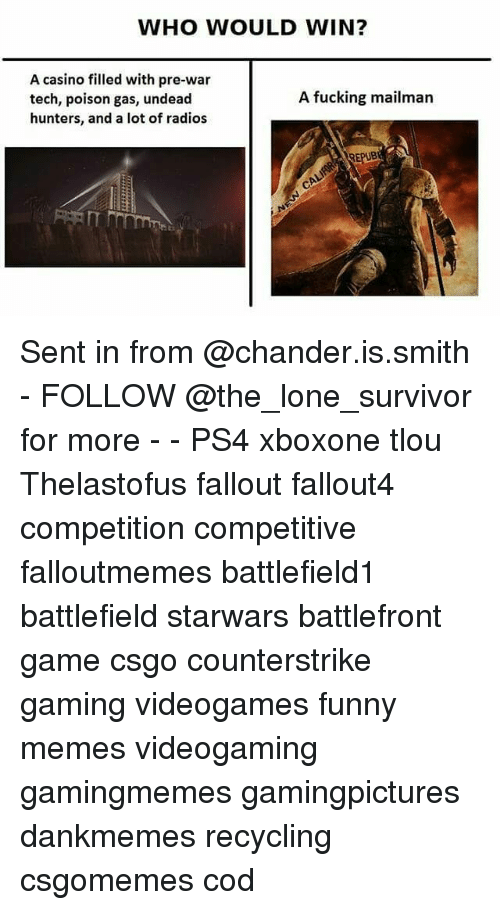 Fucking, Funny, and Memes: WHO WOULD WIN?  A casino filled with pre-war  tech, poison gas, undead  hunters, and a lot of radios  A fucking mailman Sent in from @chander.is.smith - FOLLOW @the_lone_survivor for more - - PS4 xboxone tlou Thelastofus fallout fallout4 competition competitive falloutmemes battlefield1 battlefield starwars battlefront game csgo counterstrike gaming videogames funny memes videogaming gamingmemes gamingpictures dankmemes recycling csgomemes cod
