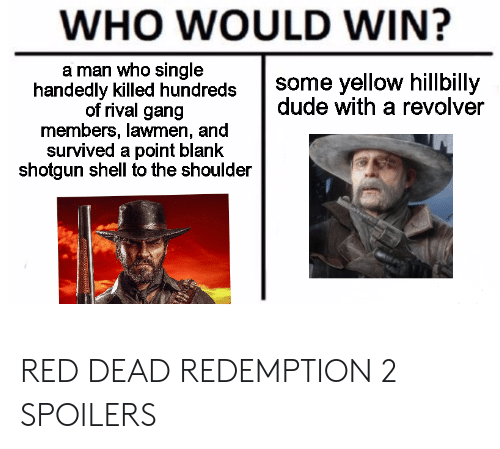 Dude, Gang, and Red Dead Redemption: WHO WOULD WIN?  a man who single  handedly killed hundredssome yellow hillbilly  dude with a revolver  of rival gang  members, lawmen, and  survived a point blank  shotgun shell to the shoulder RED DEAD REDEMPTION 2 SPOILERS