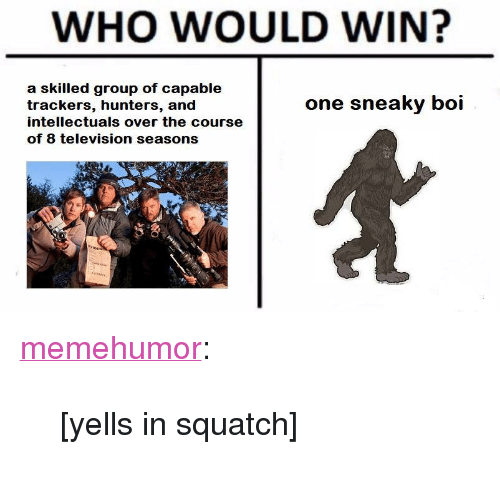 """Tumblr, Blog, and Http: WHO WOULD WIN?  a skilled group of capable  trackers, hunters, and  intellectuals over the course  of 8 television seasons  one sneaky boi <p><a href=""""http://memehumor.net/post/171143207125/yells-in-squatch"""" class=""""tumblr_blog"""">memehumor</a>:</p>  <blockquote><p>[yells in squatch]</p></blockquote>"""