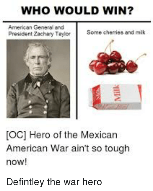 American, History, and Mexican: WHO WOULD WIN?  American General and  President Zachary Taylor  Some cheries and mik  [oc] Hero of the Mexican  American War ain't so tough  now!