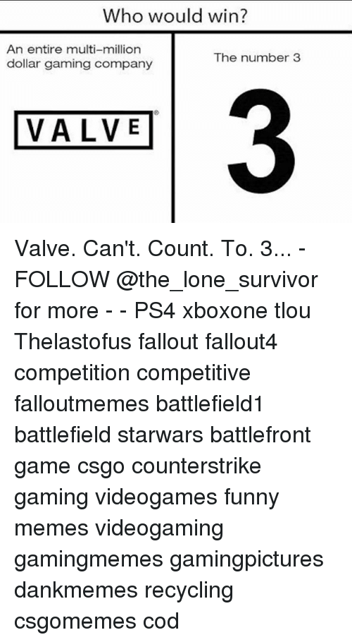 Fallouts: Who would win?  An entire multi-million  dollar gaming company  The number3  3  VALVE Valve. Can't. Count. To. 3... - FOLLOW @the_lone_survivor for more - - PS4 xboxone tlou Thelastofus fallout fallout4 competition competitive falloutmemes battlefield1 battlefield starwars battlefront game csgo counterstrike gaming videogames funny memes videogaming gamingmemes gamingpictures dankmemes recycling csgomemes cod