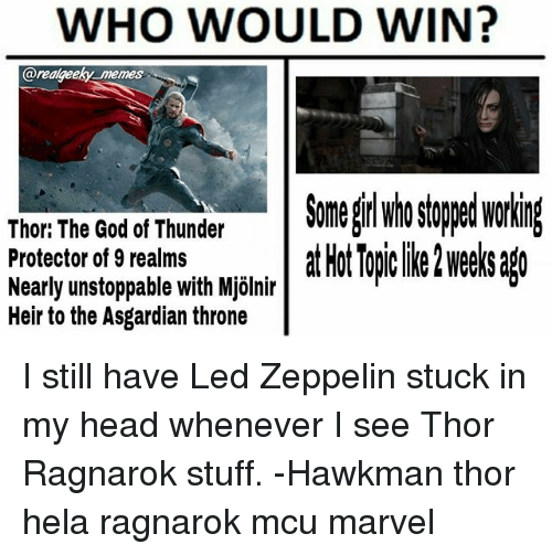 Mjølnir: WHO WOULD WIN?  arealgeeky memes  Somel stooed workin  Thor: The God of Thunder  Protector of 9 realms  Nearly unstoppable with Mjölnir  Heir to the Asgardian throne  lir atHotTopclike2wee sago I still have Led Zeppelin stuck in my head whenever I see Thor Ragnarok stuff. -Hawkman thor hela ragnarok mcu marvel