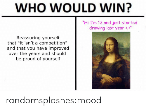 "Mood, Target, and Tumblr: WHO WOULD WIN?  ""Hi I'm 13 and just started  drawing last year ><""  Reassuring yourself  that ""it isn't a competition""  and that you have improved  over the years and should  be proud of yourself randomsplashes:mood"