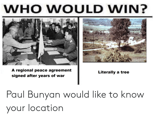 History, Tree, and Peace: WHO WOULD WIN?  lill  A regional peace agreement  Literally a tree  signed after years of war Paul Bunyan would like to know your location