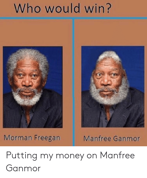 My Money: Who would win?  Morman Freegan  Manfree Ganmor Putting my money on Manfree Ganmor