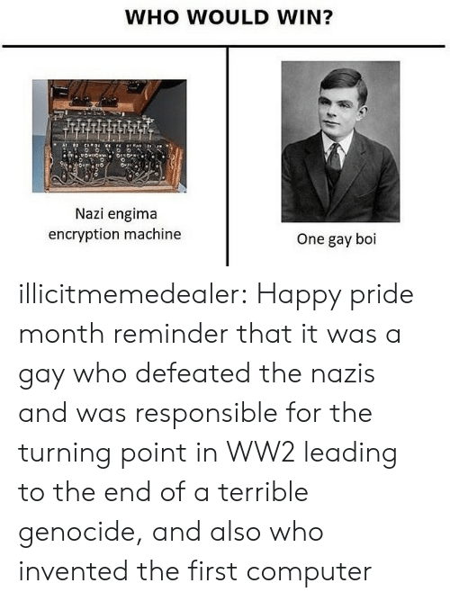 Tumblr, Blog, and Computer: WHO WOULD WIN?  Nazi engima  encryption machine  One gay boi illicitmemedealer:  Happy pride month reminder that it was a gay who defeated the nazis and was responsible for the turning point in WW2 leading to the end of a terrible genocide, and also who invented the first computer