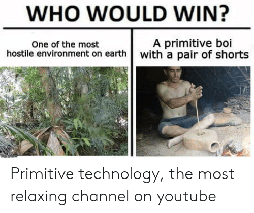 youtube.com, Earth, and Technology: WHO WOULD WIN?  One of the most  A primitive boi  hostile environment on earth with a pair of shorts Primitive technology, the most relaxing channel on youtube