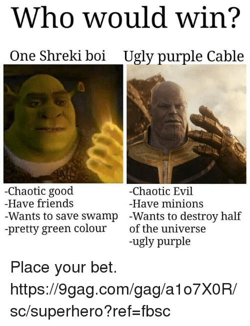 9gag, Dank, and Friends: Who would win?  One Shreki boi  Ugly purple Cable  Chaotic good  Have friends  Wants to save swamp  -pretty green colour  -Chaotic Evil  Have minions  -Wants to destroy half  of the universe  -ugly purple Place your bet.  https://9gag.com/gag/a1o7X0R/sc/superhero?ref=fbsc