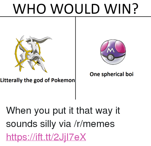 "God, Memes, and Pokemon: WHO WOULD WIN?  One spherical boi  Litterally the god of Pokemon <p>When you put it that way it sounds silly via /r/memes <a href=""https://ift.tt/2JjI7eX"">https://ift.tt/2JjI7eX</a></p>"