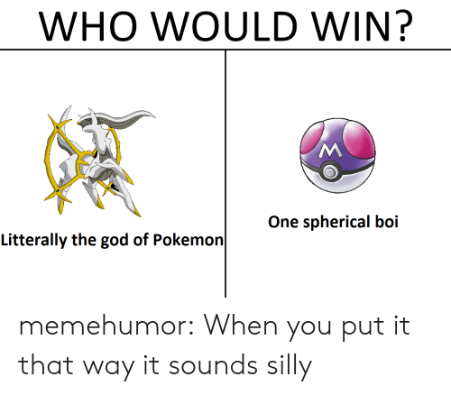God, Pokemon, and It's Spherical!: WHO WOULD WIN?  One spherical boi  Litterally the god of Pokemon memehumor:  When you put it that way it sounds silly