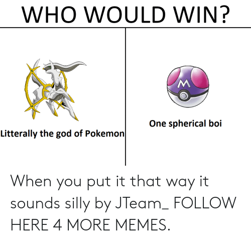Dank, God, and Memes: WHO WOULD WIN?  One spherical boi  Litterally the god of Pokemon When you put it that way it sounds silly by JTeam_ FOLLOW HERE 4 MORE MEMES.