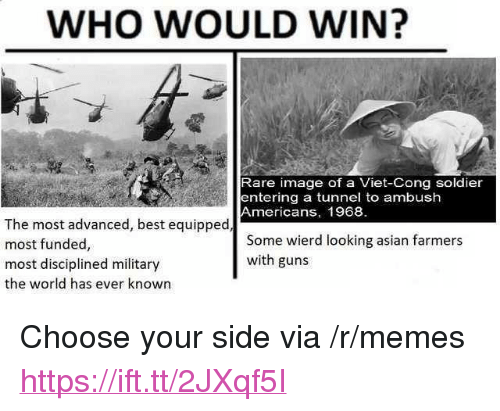 """Choose Your Side: WHO WOULD WIN?  Rare image of a Viet-Cong soldier  entering a tunnel to ambush  Americans, 1968  The most advanced, best equipped  most funded,  most disciplined military  the world has ever known  Some wierd looking asian farmers  with guns <p>Choose your side via /r/memes <a href=""""https://ift.tt/2JXqf5I"""">https://ift.tt/2JXqf5I</a></p>"""