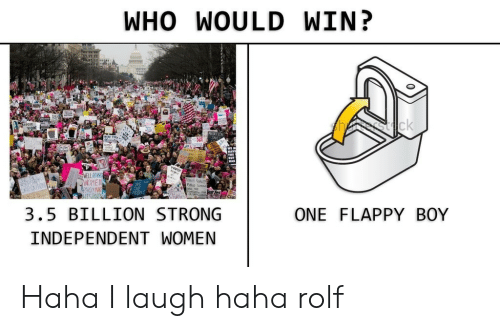 Independent: WHO WOULD WIN?  sck  WELL BEHN  WOME  RAKELYM  EEGAUT  3.5 BILLION STRONG  ONE FLAPPY BOY  INDEPENDENT WOMEN Haha I laugh haha rolf