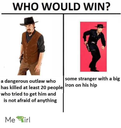 Big Iron: WHO WOULD WIN?  some stranger with a big  iron on his hip  a dangerous outlaw who  has killed at least 20 people  who tried to get him and  is not afraid of anything Me🔫irl