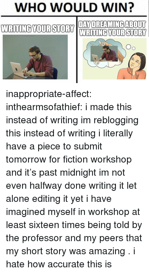 Being Alone, Tumblr, and Affect: WHO WOULD WIN?  WRITING YOU DYOREAMINGABOUT  WRITING YOUR STORY inappropriate-affect:  inthearmsofathief: i made this instead of writing  im reblogging this instead of writing  i literally have a piece to submit tomorrow for fiction workshop and it's past midnight im not even halfway done writing it let alone editing it yet i have imagined myself in workshop at least sixteen times being told by the professor and my peers that my short story was amazing . i hate how accurate this is
