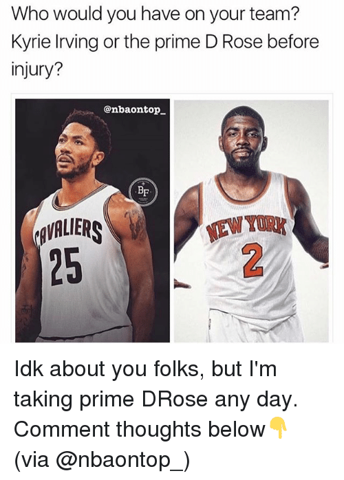 Kyrie Irving, Memes, and Rose: Who would you have on your team?  Kyrie Irving or the prime D Rose before  ijury?  @nbaontop_  BF  AVALIERS  25  NEW Y  2 Idk about you folks, but I'm taking prime DRose any day. Comment thoughts below👇 (via @nbaontop_)