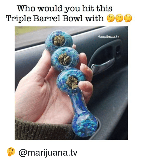 Memes, Marijuana, and Bowl: Who would you hit this  Triple Barrel Bowl with  @marjuana.tv 🤔 @marijuana.tv
