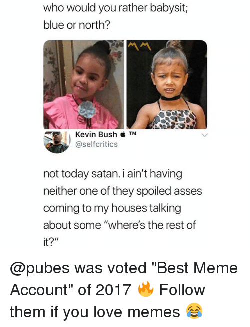 """Love Memes: who would you rather babysit;  blue or north?  Kevin Bush  @selfcritics  not today satan.i ain't having  neither one of they spoiled asses  coming to my houses talking  about some """"where's the rest of  it?"""" @pubes was voted """"Best Meme Account"""" of 2017 🔥 Follow them if you love memes 😂"""