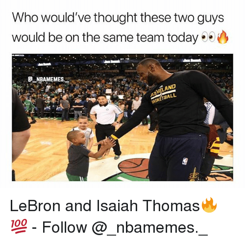 Memes, Lebron, and Today: Who would've thought these two guys  would be on the same team today  a_NBAMEMEs._  LAND  BALL LeBron and Isaiah Thomas🔥💯 - Follow @_nbamemes._