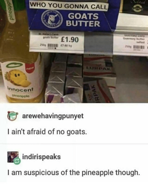 Fam, Pineapple, and Who: WHO YOU GONNA CALL  GOATS  BUTTER  RNETAL  St. Helen's Fam  goats butter  Guernsey butter  salted  £1.90  250g  LURPAR  new  Innocent  Dineapple  arewehavingpunyet  I ain't afraid of no goats.  indirispeaks  I am suspicious of the pineapple though  pineapp  RPAK