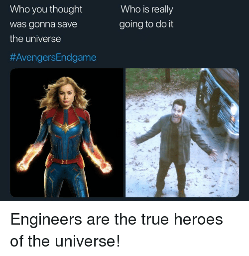 True, Heroes, and Engineering: Who you thought  was gonna save  the universe  Who is really  going to do it