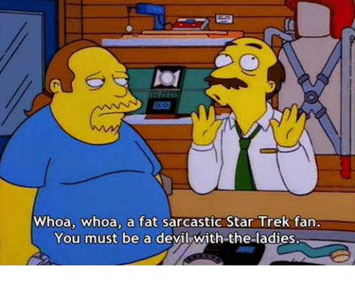 Memes, Star Trek, and Devil: Whoa, whoa, a fat sarcastic Star Trek fan  You must be a devil with the ladies.