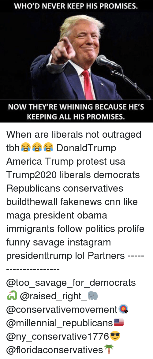 America, cnn.com, and Funny: WHO'D NEVER KEEP HIS PROMISES.  NOW THEY RE WHINING BECAUSE HE'S  KEEPING ALL HIS PROMISES. When are liberals not outraged tbh😂😂😂 DonaldTrump America Trump protest usa Trump2020 liberals democrats Republicans conservatives buildthewall fakenews cnn like maga president obama immigrants follow politics prolife funny savage instagram presidenttrump lol Partners --------------------- @too_savage_for_democrats🐍 @raised_right_🐘 @conservativemovement🎯 @millennial_republicans🇺🇸 @ny_conservative1776😎 @floridaconservatives🌴