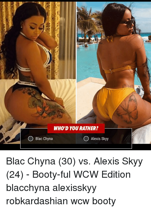 Blac Chyna, Booty, and Memes: WHO'D YOU RATHER?  Blac Chyna  Alexis Skyy Blac Chyna (30) vs. Alexis Skyy (24) - Booty-ful WCW Edition blacchyna alexisskyy robkardashian wcw booty