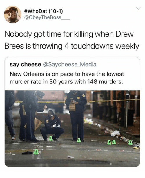 Nfl, Drew Brees, and New Orleans:  #whoDat (10-1)  @obeyTheBoss  Nobody got time for killing when Drew  Brees is throwing 4 touchdowns weekly  say cheese @Saycheese_Media  New Orleans is on pace to have the lowest  murder rate in 30 years with 148 murders.