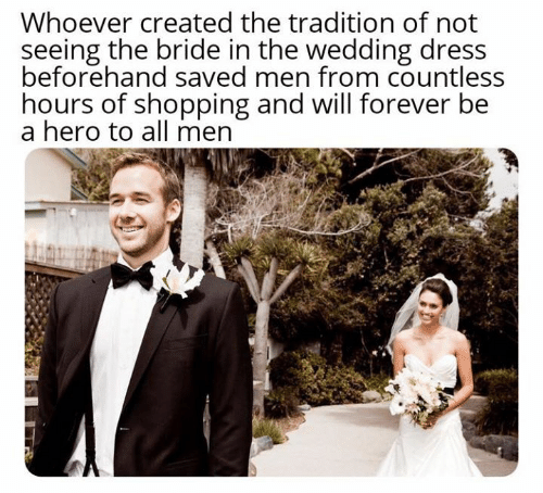 Dank, Shopping, and Dress: Whoever created the tradition of not  seeing the bride in the wedding dress  beforehand saved men from countless  hours of shopping and will forever be  a hero to all men