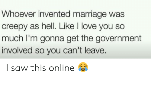 Marriage: Whoever invented marriage was  creepy as hell. Like I love you so  much I'm gonna get the government  involved so you can't leave. I saw this online 😂