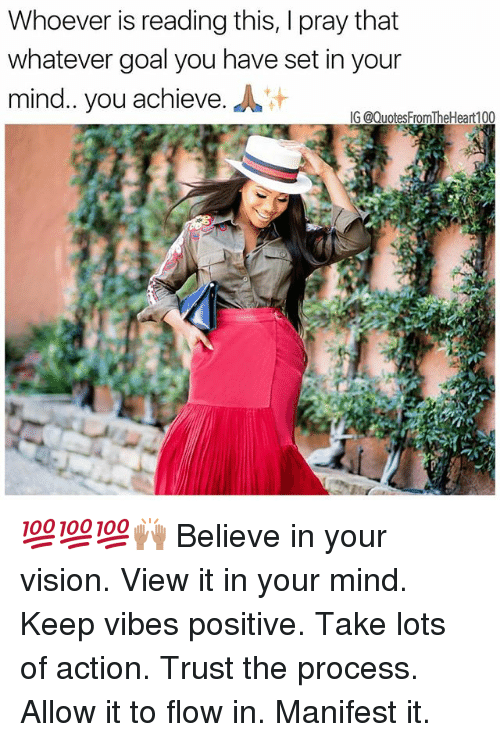 Trust The Process: Whoever is reading this, I pray that  whatever goal you have set in your  mind. you achieve.  G @QuotesFromTheHeart100 💯💯💯🙌🏽 Believe in your vision. View it in your mind. Keep vibes positive. Take lots of action. Trust the process. Allow it to flow in. Manifest it.